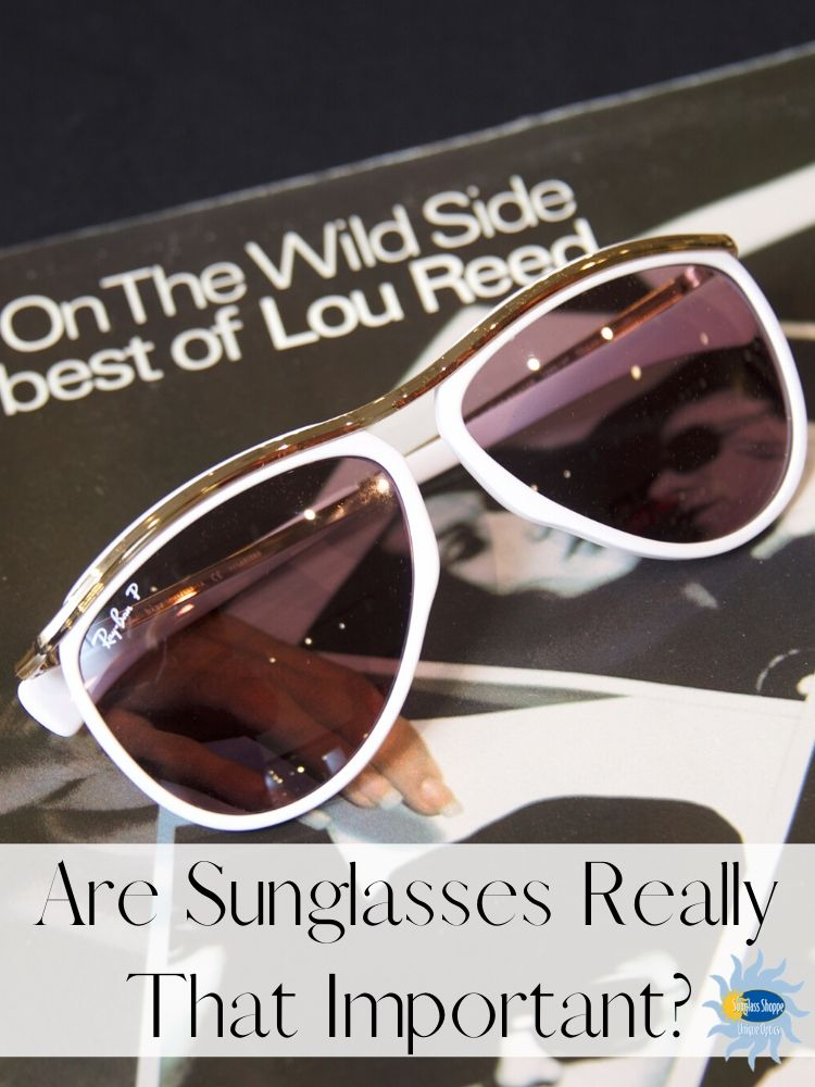 There's no question that when you wear sunglasses, you feel like you have more confidence. But are sunglasses really that important?